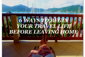 6 WAYS TO BEGIN YOUR TRAVEL LIFE – BEFORE LEAVING HOME